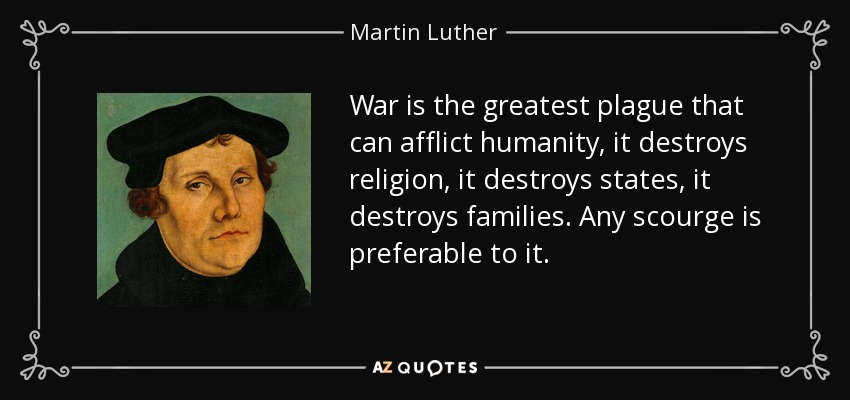War is the greatest plague that can afflict humanity, it destroys religion, it destroys states, it destroys families. Any scourge is preferable to it. - Martin Luther