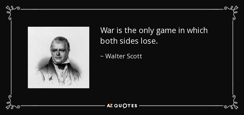 War is the only game in which both sides lose. - Walter Scott