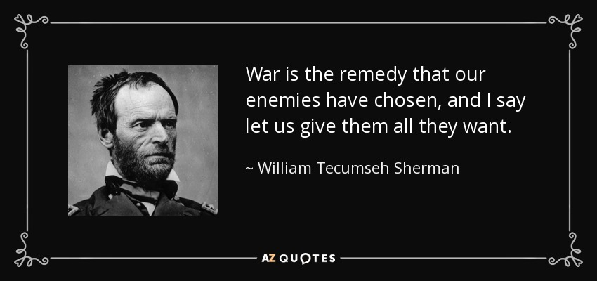 War is the remedy that our enemies have chosen, and I say let us give them all they want. - William Tecumseh Sherman