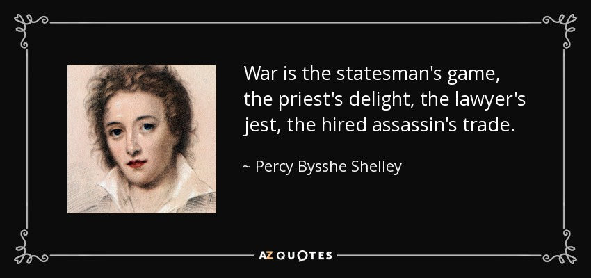 War is the statesman's game, the priest's delight, the lawyer's jest, the hired assassin's trade. - Percy Bysshe Shelley