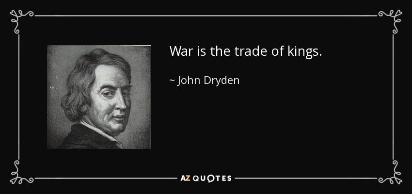 War is the trade of kings. - John Dryden