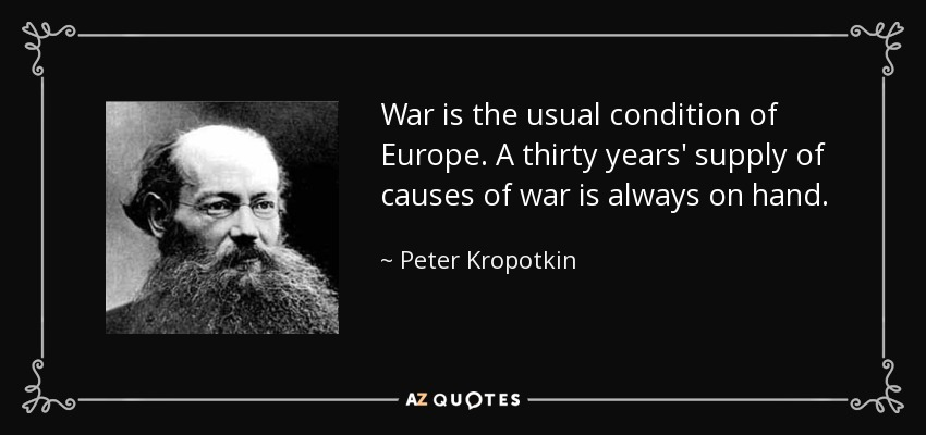 War is the usual condition of Europe. A thirty years' supply of causes of war is always on hand. - Peter Kropotkin