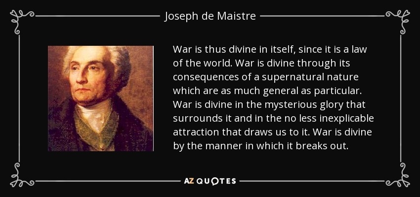 War is thus divine in itself, since it is a law of the world. War is divine through its consequences of a supernatural nature which are as much general as particular. War is divine in the mysterious glory that surrounds it and in the no less inexplicable attraction that draws us to it. War is divine by the manner in which it breaks out. - Joseph de Maistre