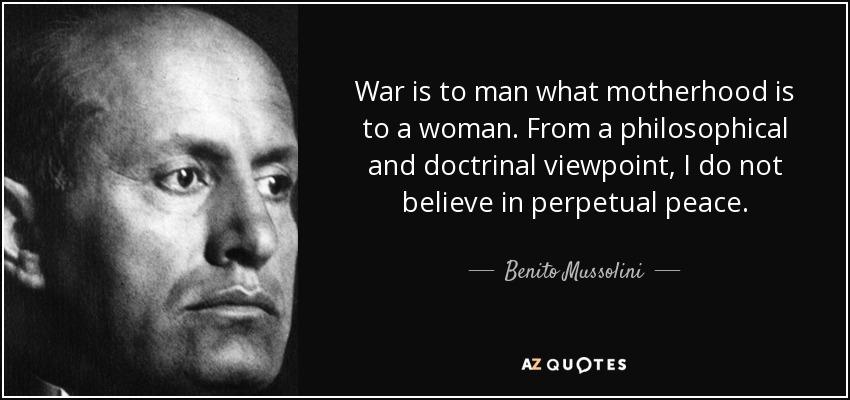 War is to man what motherhood is to a woman. From a philosophical and doctrinal viewpoint, I do not believe in perpetual peace. - Benito Mussolini