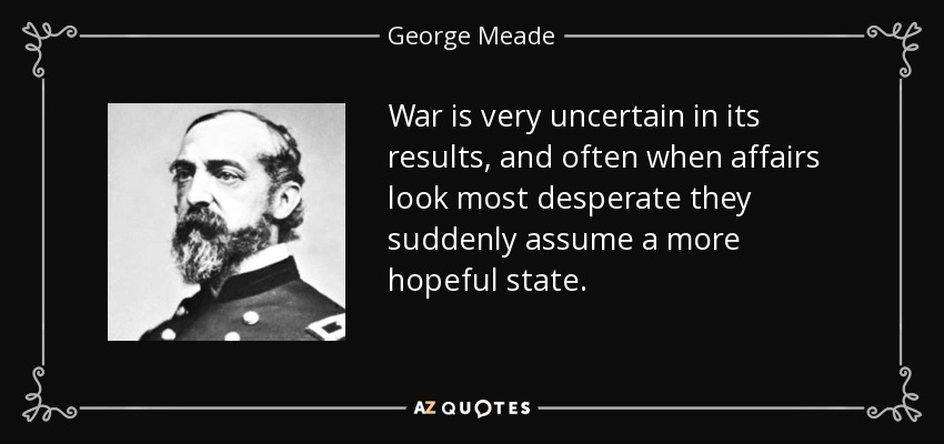 War is very uncertain in its results, and often when affairs look most desperate they suddenly assume a more hopeful state. - George Meade