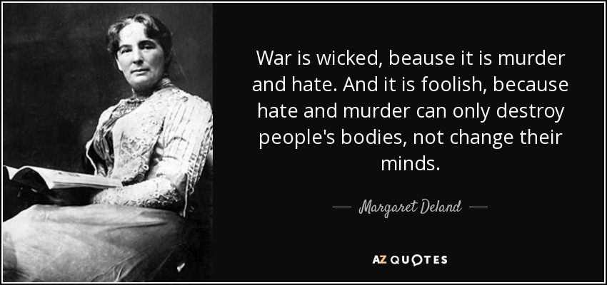 War is wicked, beause it is murder and hate. And it is foolish, because hate and murder can only destroy people's bodies, not change their minds. - Margaret Deland