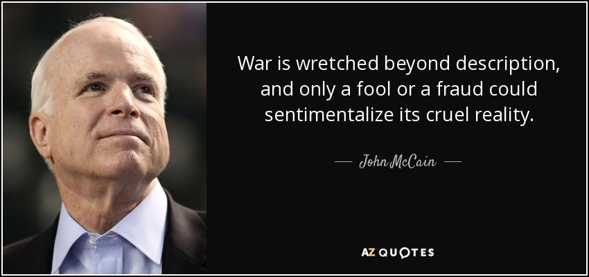 War is wretched beyond description, and only a fool or a fraud could sentimentalize its cruel reality. - John McCain