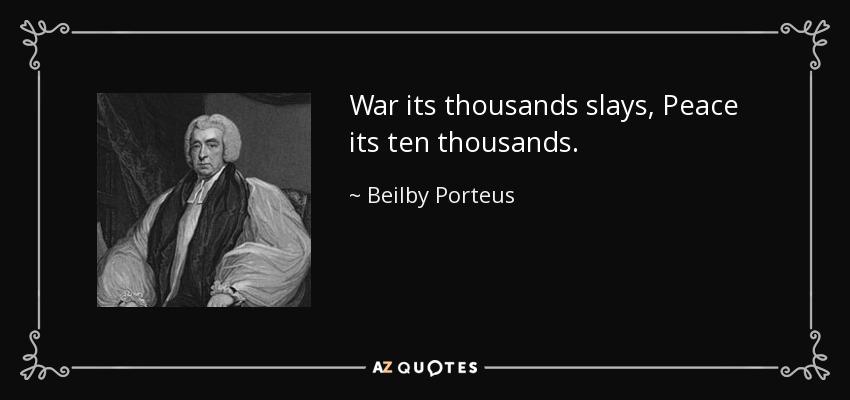 War its thousands slays, Peace its ten thousands. - Beilby Porteus