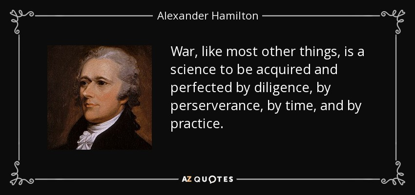 War, like most other things, is a science to be acquired and perfected by diligence, by perserverance, by time, and by practice. - Alexander Hamilton