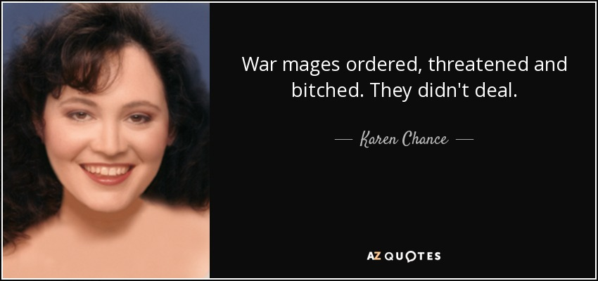 War mages ordered, threatened and bitched. They didn't deal. - Karen Chance