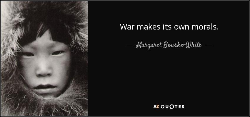 War makes its own morals. - Margaret Bourke-White