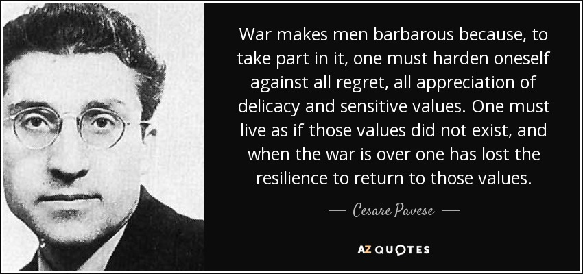 War makes men barbarous because, to take part in it, one must harden oneself against all regret, all appreciation of delicacy and sensitive values. One must live as if those values did not exist, and when the war is over one has lost the resilience to return to those values. - Cesare Pavese