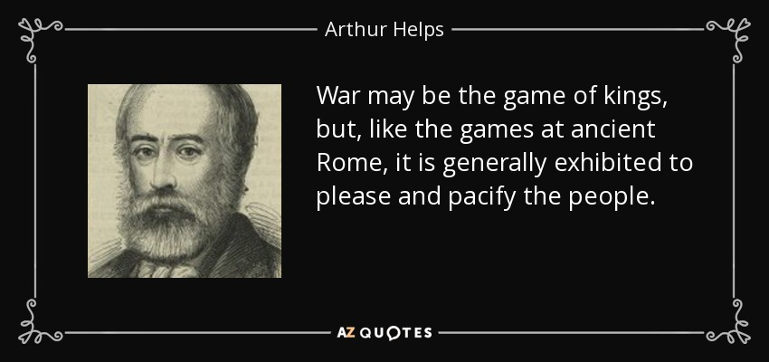 War may be the game of kings, but, like the games at ancient Rome, it is generally exhibited to please and pacify the people. - Arthur Helps