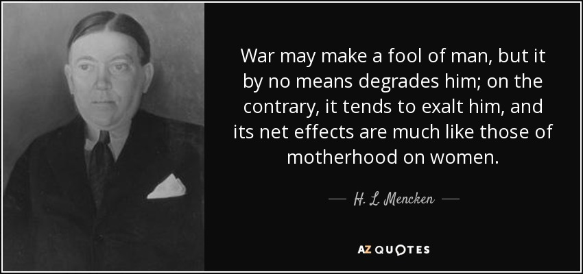 War may make a fool of man, but it by no means degrades him; on the contrary, it tends to exalt him, and its net effects are much like those of motherhood on women. - H. L. Mencken