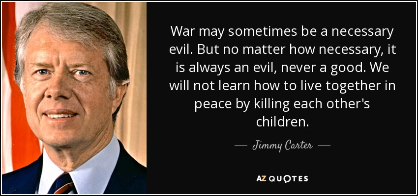 War may sometimes be a necessary evil. But no matter how necessary, it is always an evil, never a good. We will not learn how to live together in peace by killing each other's children. - Jimmy Carter
