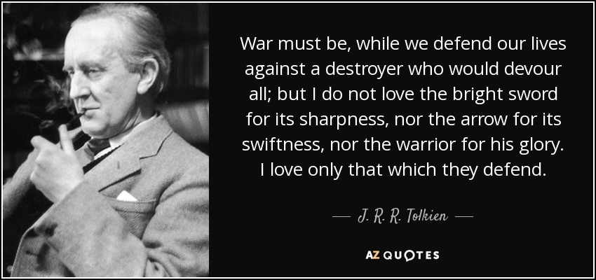 War must be, while we defend our lives against a destroyer who would devour all; but I do not love the bright sword for its sharpness, nor the arrow for its swiftness, nor the warrior for his glory. I love only that which they defend. - J. R. R. Tolkien