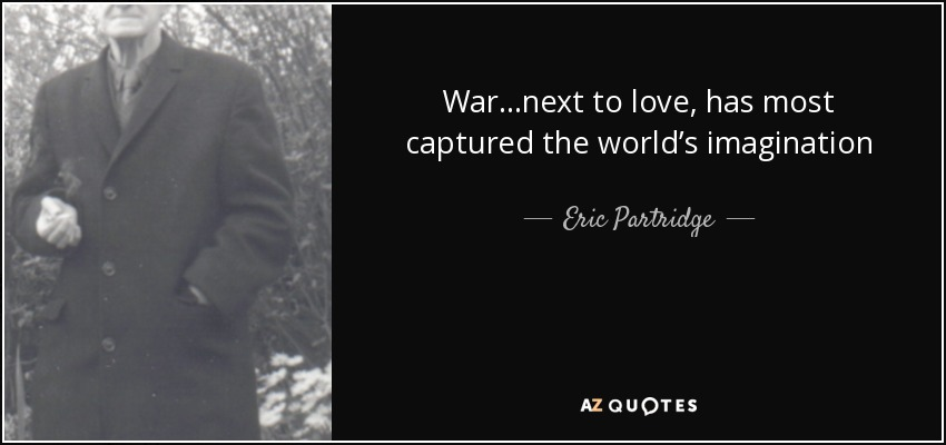 War…next to love, has most captured the world's imagination - Eric Partridge