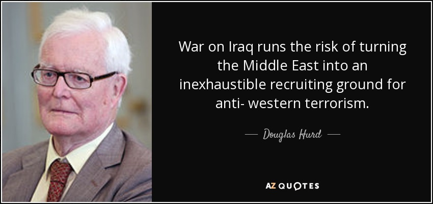 War on Iraq runs the risk of turning the Middle East into an inexhaustible recruiting ground for anti- western terrorism. - Douglas Hurd
