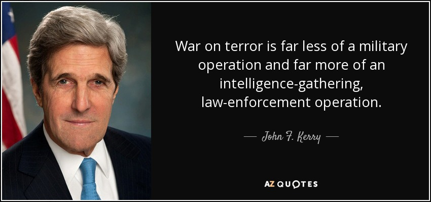 War on terror is far less of a military operation and far more of an intelligence-gathering, law-enforcement operation. - John F. Kerry