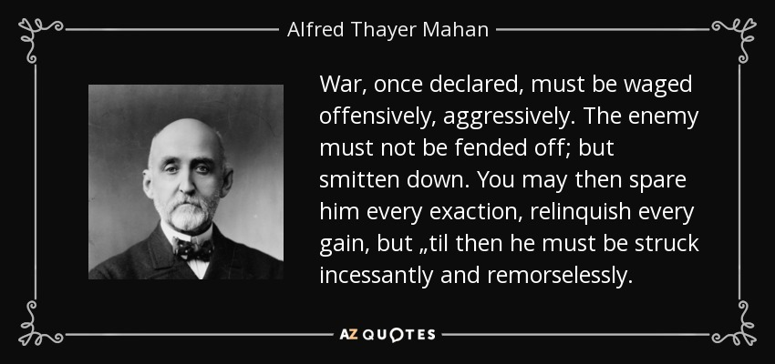 "War, once declared, must be waged offensively, aggressively. The enemy must not be fended off; but smitten down. You may then spare him every exaction, relinquish every gain, but ""til then he must be struck incessantly and remorselessly. - Alfred Thayer Mahan"