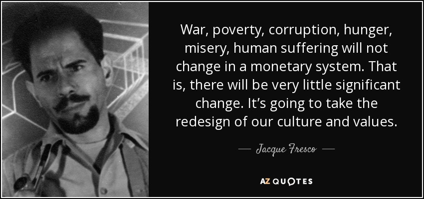War, poverty, corruption, hunger, misery, human suffering will not change in a monetary system. That is, there will be very little significant change. It's going to take the redesign of our culture and values. - Jacque Fresco