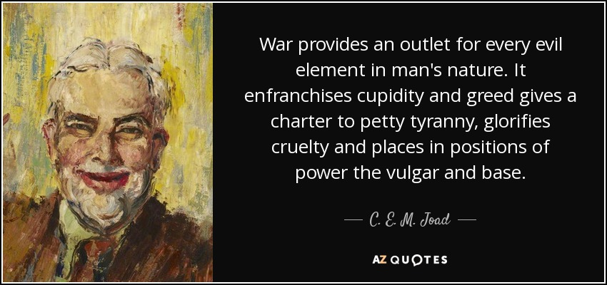 War provides an outlet for every evil element in man's nature. It enfranchises cupidity and greed gives a charter to petty tyranny, glorifies cruelty and places in positions of power the vulgar and base. - C. E. M. Joad