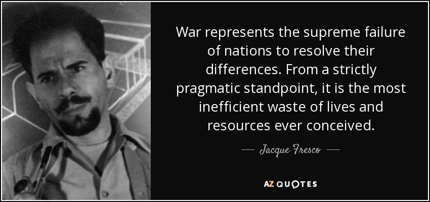 War represents the supreme failure of nations to resolve their differences. From a strictly pragmatic standpoint, it is the most inefficient waste of lives and resources ever conceived. - Jacque Fresco