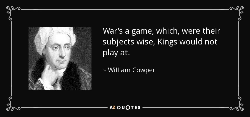 War's a game, which, were their subjects wise, Kings would not play at. - William Cowper