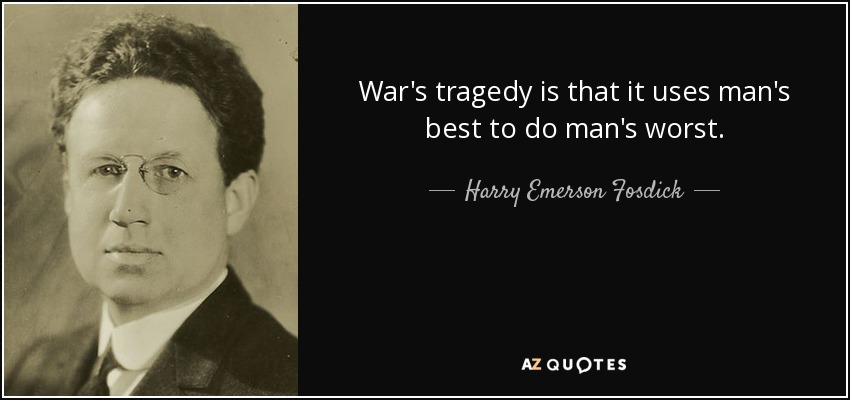 War's tragedy is that it uses man's best to do man's worst. - Harry Emerson Fosdick