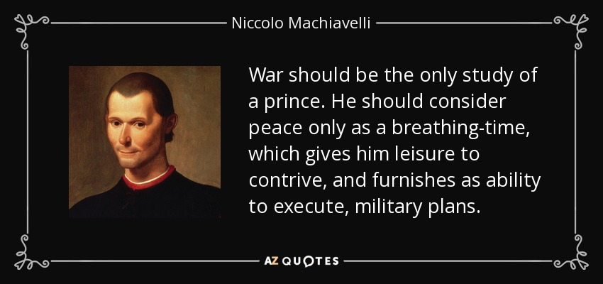 War should be the only study of a prince. He should consider peace only as a breathing-time, which gives him leisure to contrive, and furnishes as ability to execute, military plans. - Niccolo Machiavelli
