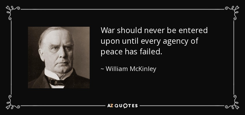War should never be entered upon until every agency of peace has failed. - William McKinley