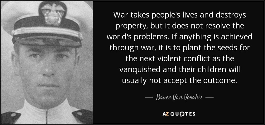 War takes people's lives and destroys property, but it does not resolve the world's problems. If anything is achieved through war, it is to plant the seeds for the next violent conflict as the vanquished and their children will usually not accept the outcome. - Bruce Van Voorhis