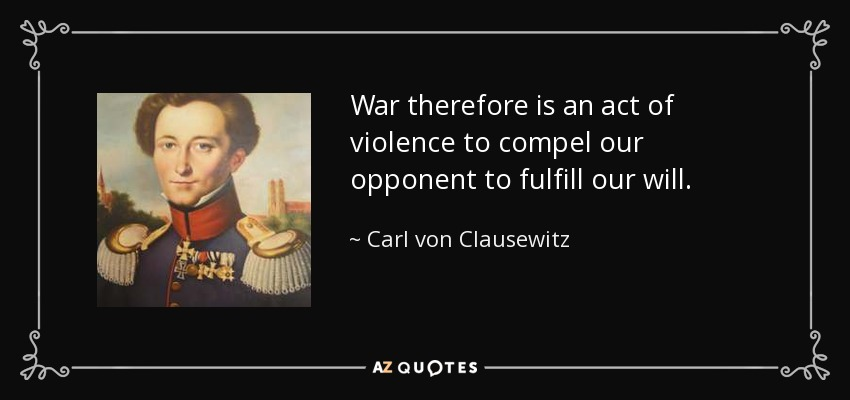 War therefore is an act of violence to compel our opponent to fulfill our will. - Carl von Clausewitz