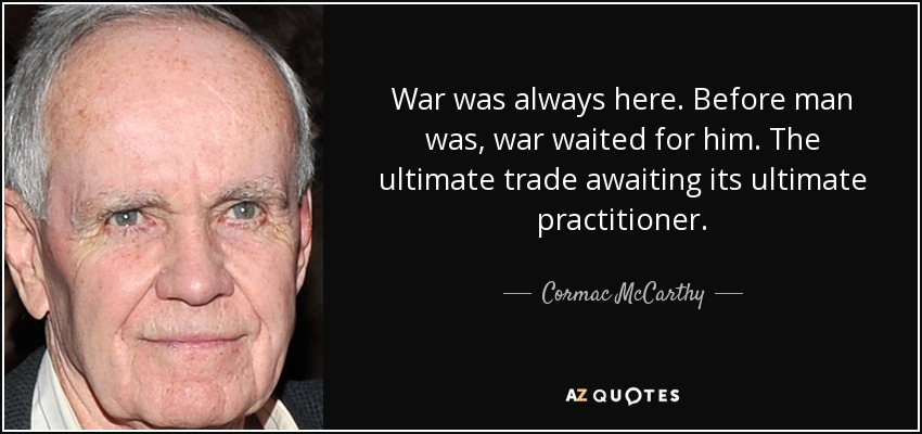 War was always here. Before man was, war waited for him. The ultimate trade awaiting its ultimate practitioner. - Cormac McCarthy