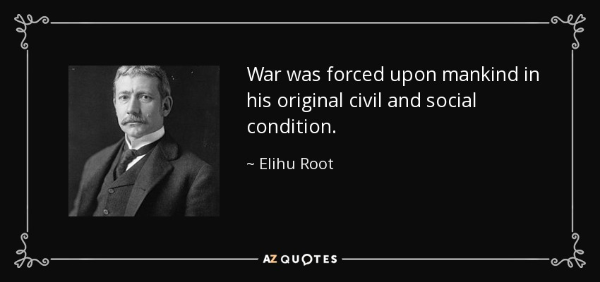 War was forced upon mankind in his original civil and social condition. - Elihu Root