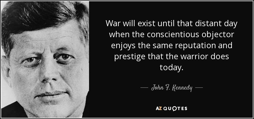War will exist until that distant day when the conscientious objector enjoys the same reputation and prestige that the warrior does today. - John F. Kennedy