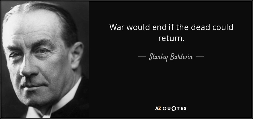 War would end if the dead could return. - Stanley Baldwin