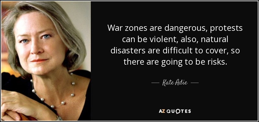 War zones are dangerous, protests can be violent, also, natural disasters are difficult to cover, so there are going to be risks. - Kate Adie