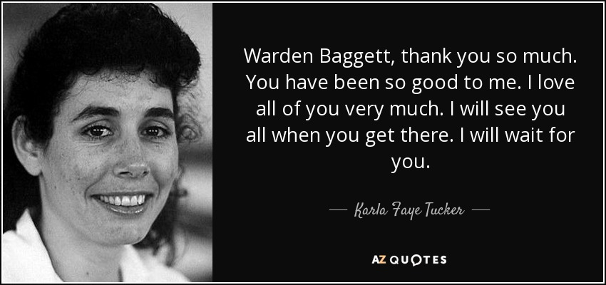 Warden Baggett, thank you so much. You have been so good to me. I love all of you very much. I will see you all when you get there. I will wait for you. - Karla Faye Tucker