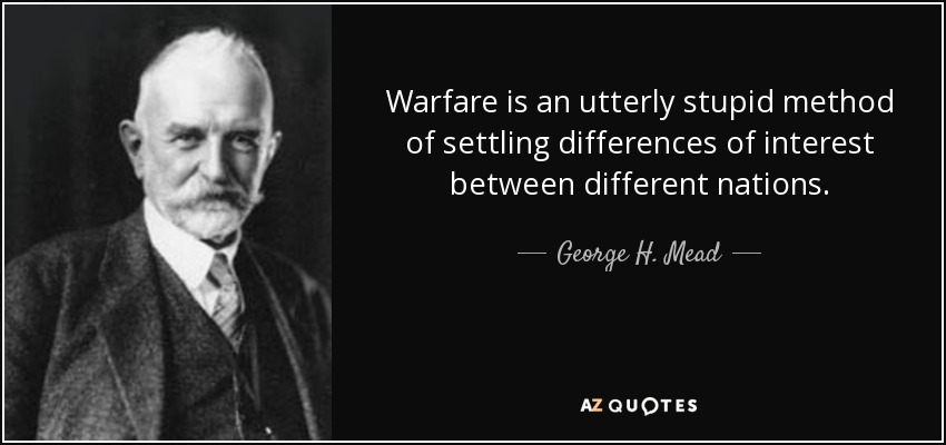 Warfare is an utterly stupid method of settling differences of interest between different nations. - George H. Mead