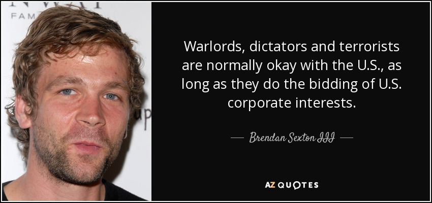 Warlords, dictators and terrorists are normally okay with the U.S., as long as they do the bidding of U.S. corporate interests. - Brendan Sexton III