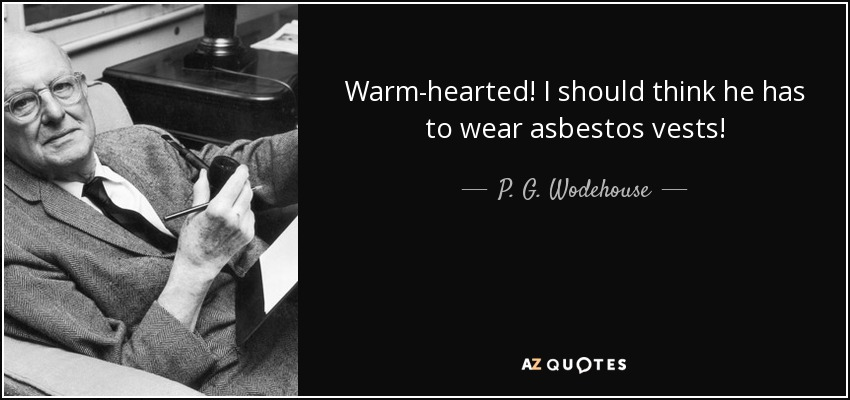Warm-hearted! I should think he has to wear asbestos vests! - P. G. Wodehouse