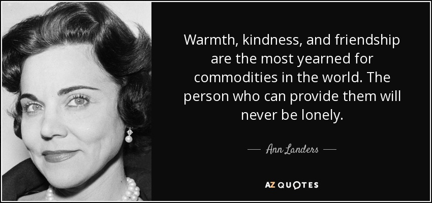 Warmth, kindness, and friendship are the most yearned for commodities in the world. The person who can provide them will never be lonely. - Ann Landers