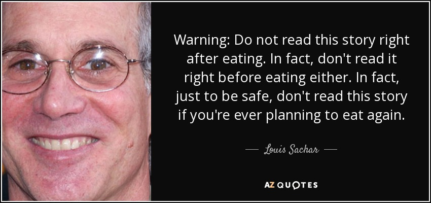 Warning: Do not read this story right after eating. In fact, don't read it right before eating either. In fact, just to be safe, don't read this story if you're ever planning to eat again. - Louis Sachar