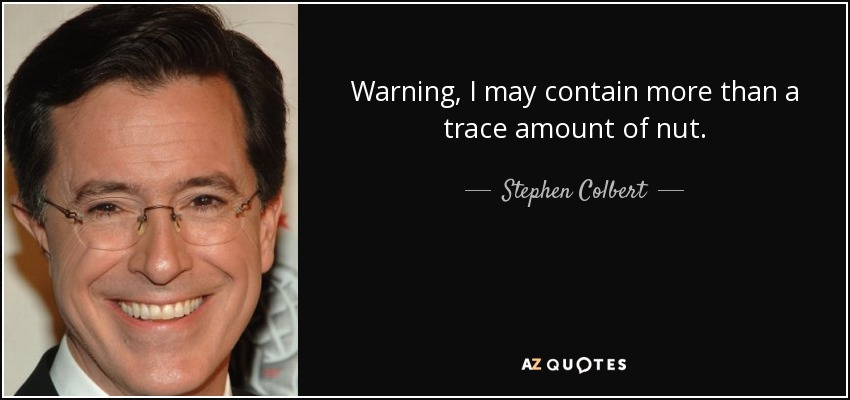 Warning, I may contain more than a trace amount of nut. - Stephen Colbert