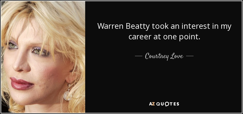 Warren Beatty took an interest in my career at one point. - Courtney Love
