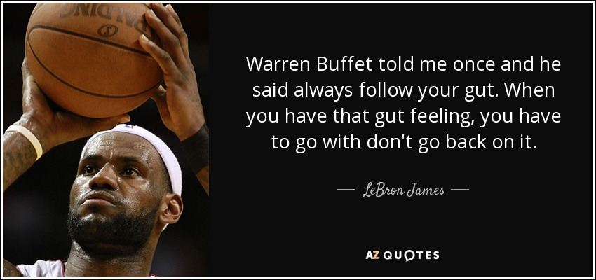 Warren Buffet told me once and he said always follow your gut. When you have that gut feeling, you have to go with don't go back on it. - LeBron James