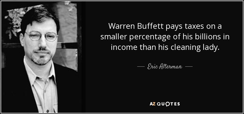 Warren Buffett pays taxes on a smaller percentage of his billions in income than his cleaning lady. - Eric Alterman
