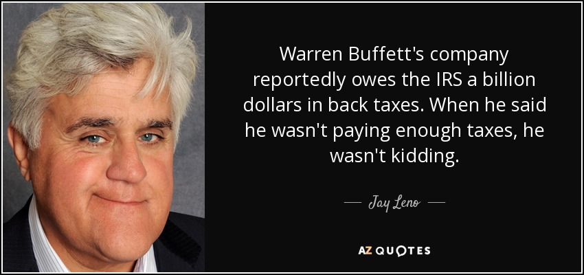 Warren Buffett's company reportedly owes the IRS a billion dollars in back taxes. When he said he wasn't paying enough taxes, he wasn't kidding. - Jay Leno