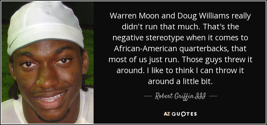 Warren Moon and Doug Williams really didn't run that much. That's the negative stereotype when it comes to African-American quarterbacks, that most of us just run. Those guys threw it around. I like to think I can throw it around a little bit. - Robert Griffin III